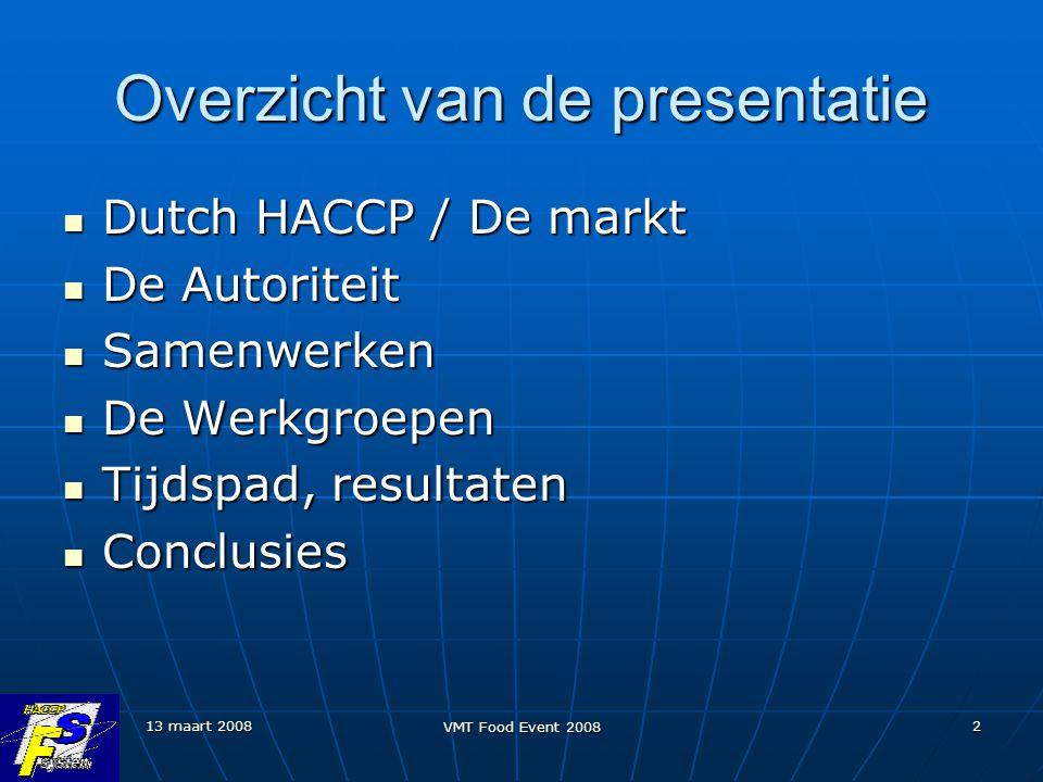 13 maart 2008 VMT Food Event 2008 2 Overzicht van de presentatie Dutch HACCP / De markt Dutch HACCP / De markt De Autoriteit De Autoriteit Samenwerken Samenwerken De Werkgroepen De Werkgroepen Tijdspad, resultaten Tijdspad, resultaten Conclusies Conclusies