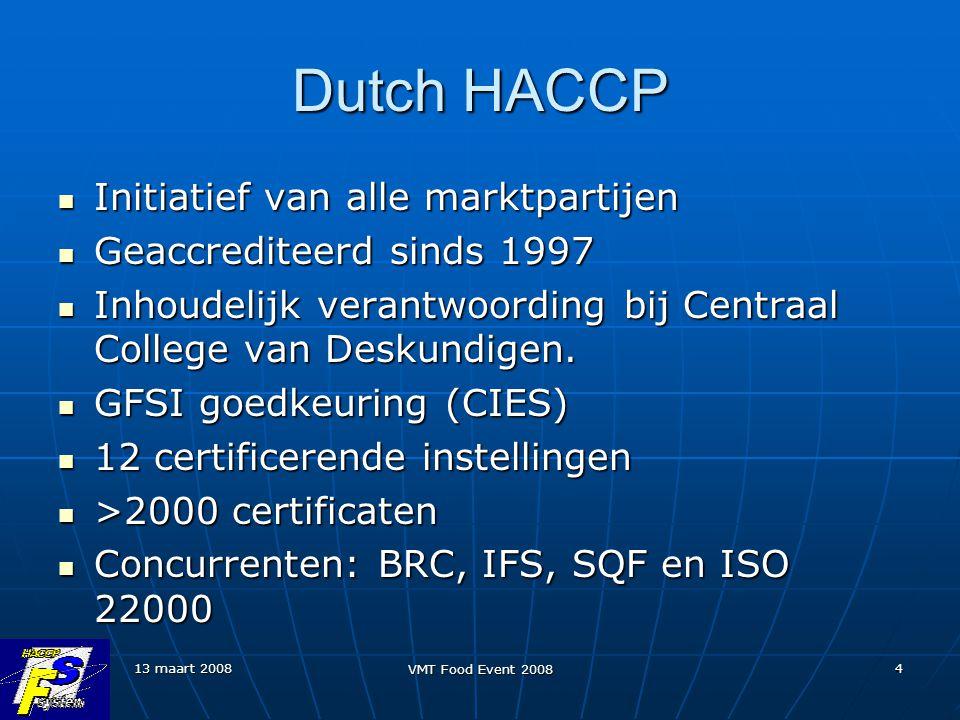 13 maart 2008 VMT Food Event 2008 4 Dutch HACCP Initiatief van alle marktpartijen Initiatief van alle marktpartijen Geaccrediteerd sinds 1997 Geaccrediteerd sinds 1997 Inhoudelijk verantwoording bij Centraal College van Deskundigen.