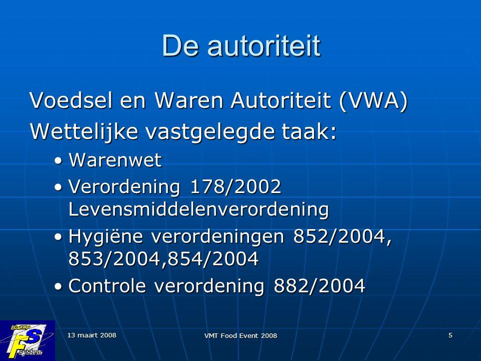 13 maart 2008 VMT Food Event 2008 5 De autoriteit Voedsel en Waren Autoriteit (VWA) Wettelijke vastgelegde taak: WarenwetWarenwet Verordening 178/2002 LevensmiddelenverordeningVerordening 178/2002 Levensmiddelenverordening Hygiëne verordeningen 852/2004, 853/2004,854/2004Hygiëne verordeningen 852/2004, 853/2004,854/2004 Controle verordening 882/2004Controle verordening 882/2004