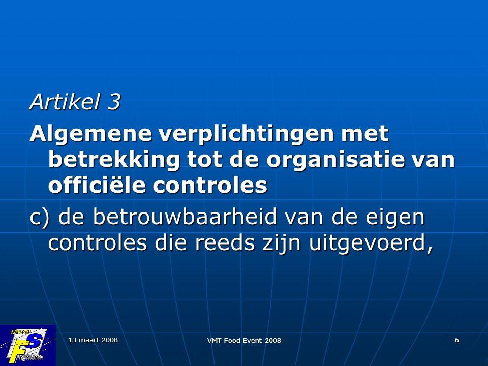 13 maart 2008 VMT Food Event 2008 6 Artikel 3 Algemene verplichtingen met betrekking tot de organisatie van officiële controles c) de betrouwbaarheid van de eigen controles die reeds zijn uitgevoerd,
