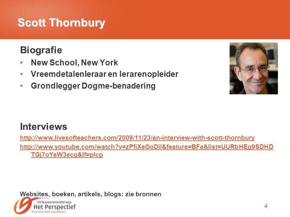 4 Scott Thornbury Biografie New School, New York Vreemdetalenleraar en lerarenopleider Grondlegger Dogme-benadering Interviews http://www.livesofteachers.com/2009/11/23/an-interview-with-scott-thornbury http://www.youtube.com/watch?v=zPfiXeOoDiI&feature=BFa&list=UURbHEg9SDHD TGj7oYeW3ecg&lf=plcp Websites, boeken, artikels, blogs: zie bronnen
