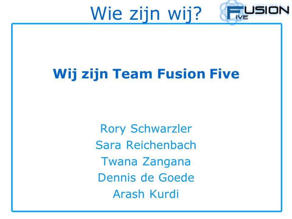 Wie zijn wij? Wij zijn Team Fusion Five Rory Schwarzler Sara Reichenbach Twana Zangana Dennis de Goede Arash Kurdi