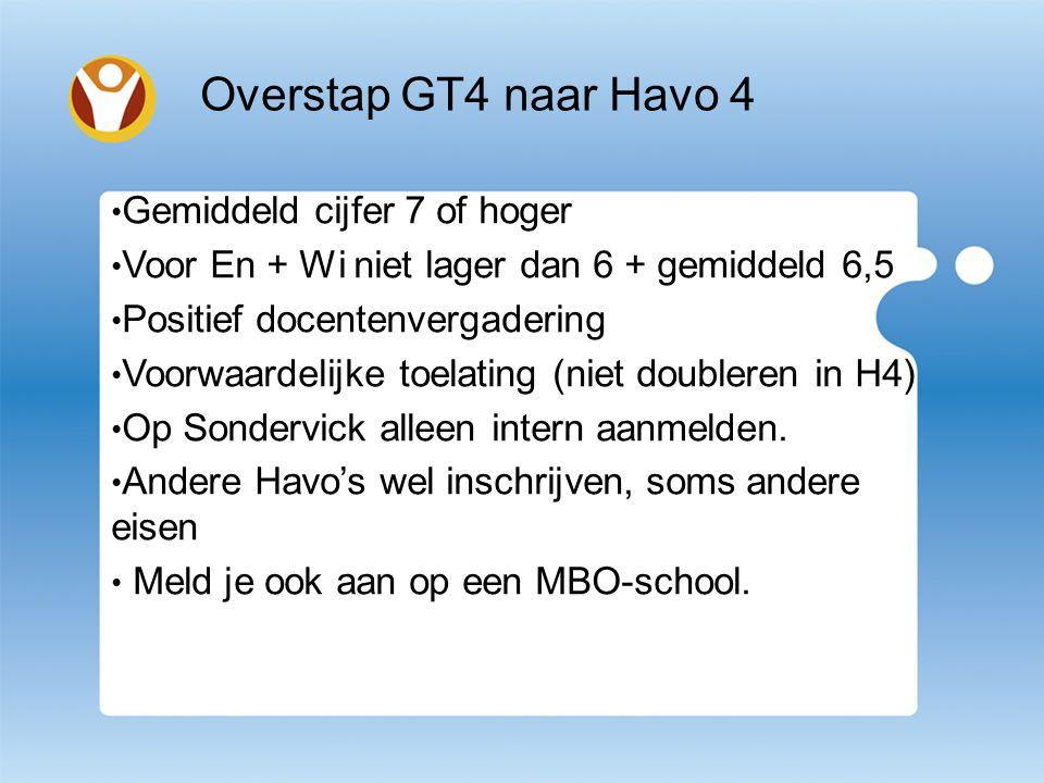 Overstap GT4 naar Havo 4 Gemiddeld cijfer 7 of hoger Voor En + Wi niet lager dan 6 + gemiddeld 6,5 Positief docentenvergadering Voorwaardelijke toelating (niet doubleren in H4) Op Sondervick alleen intern aanmelden.