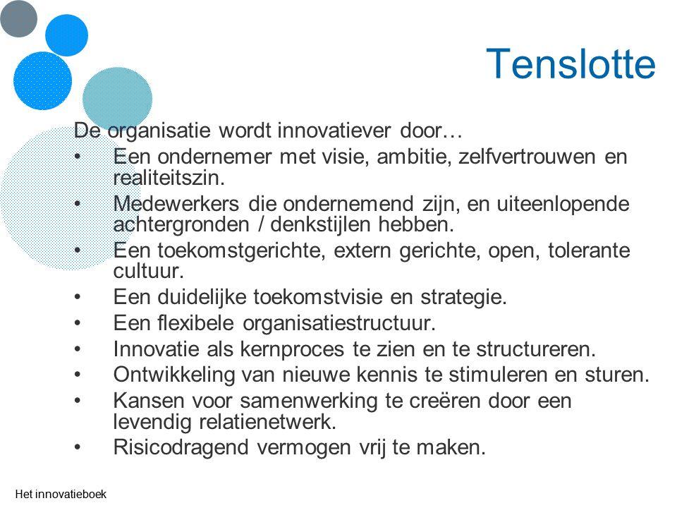 Het innovatieboek Tenslotte De organisatie wordt innovatiever door… Een ondernemer met visie, ambitie, zelfvertrouwen en realiteitszin. Medewerkers di
