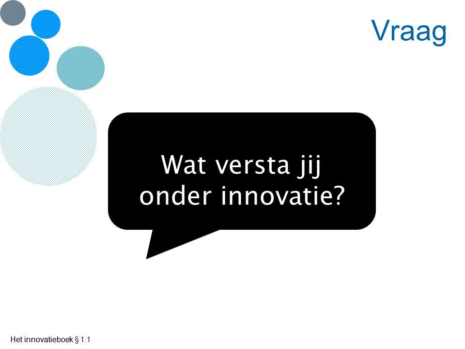 Het innovatieboek Vraag Wat versta jij onder innovatie? Het innovatieboek § 1.1