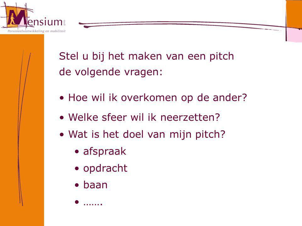 Stel u bij het maken van een pitch de volgende vragen: Hoe wil ik overkomen op de ander? Welke sfeer wil ik neerzetten? Wat is het doel van mijn pitch