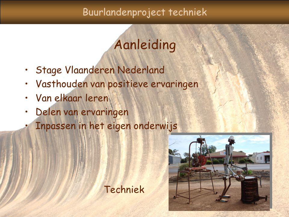 Buurlandenproject techniek Aanleiding Stage Vlaanderen Nederland Vasthouden van positieve ervaringen Van elkaar leren Delen van ervaringen Inpassen in het eigen onderwijs Techniek