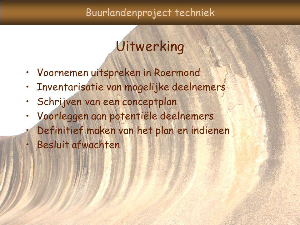 Buurlandenproject techniek Uitwerking Voornemen uitspreken in Roermond Inventarisatie van mogelijke deelnemers Schrijven van een conceptplan Voorleggen aan potentiële deelnemers Definitief maken van het plan en indienen Besluit afwachten