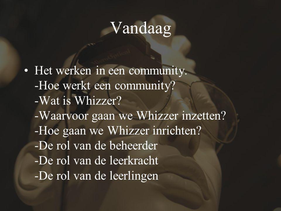 Vandaag Het werken in een community. -Hoe werkt een community? -Wat is Whizzer? -Waarvoor gaan we Whizzer inzetten? -Hoe gaan we Whizzer inrichten? -D