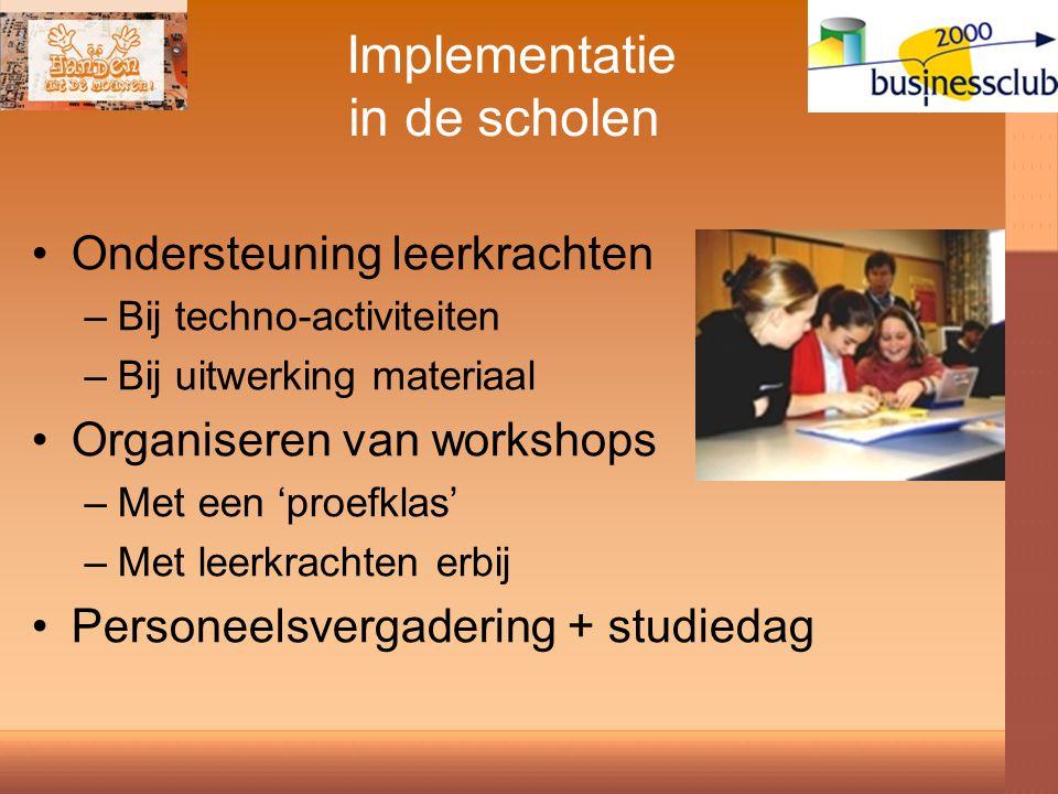 Implementatie in de scholen Ondersteuning leerkrachten –Bij techno-activiteiten –Bij uitwerking materiaal Organiseren van workshops –Met een 'proefklas' –Met leerkrachten erbij Personeelsvergadering + studiedag
