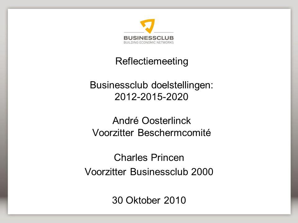 Reflectiemeeting Businessclub doelstellingen: 2012-2015-2020 André Oosterlinck Voorzitter Beschermcomité Charles Princen Voorzitter Businessclub 2000 30 Oktober 2010