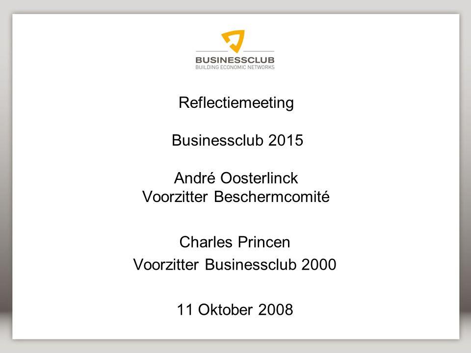 Reflectiemeeting Businessclub 2015 André Oosterlinck Voorzitter Beschermcomité Charles Princen Voorzitter Businessclub 2000 11 Oktober 2008