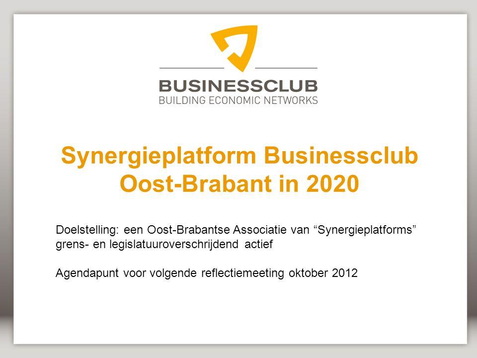 Synergieplatform Businessclub Oost-Brabant in 2020 Doelstelling: een Oost-Brabantse Associatie van Synergieplatforms grens- en legislatuuroverschrijdend actief Agendapunt voor volgende reflectiemeeting oktober 2012