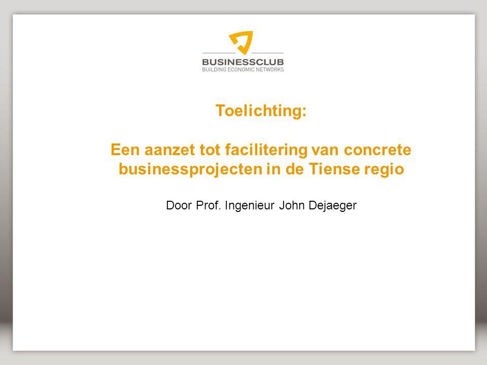 Toelichting: Een aanzet tot facilitering van concrete businessprojecten in de Tiense regio Door Prof.