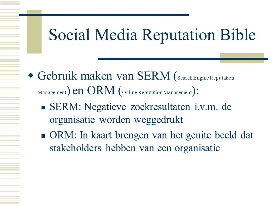 Social Media Reputation Bible  Gebruik maken van SERM ( Search Engine Reputation Management ) en ORM ( Online Reputation Management ): SERM: Negatiev