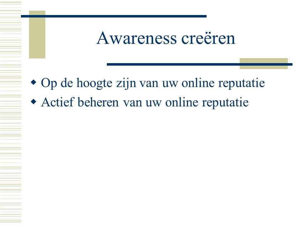 Awareness creëren  Op de hoogte zijn van uw online reputatie  Actief beheren van uw online reputatie