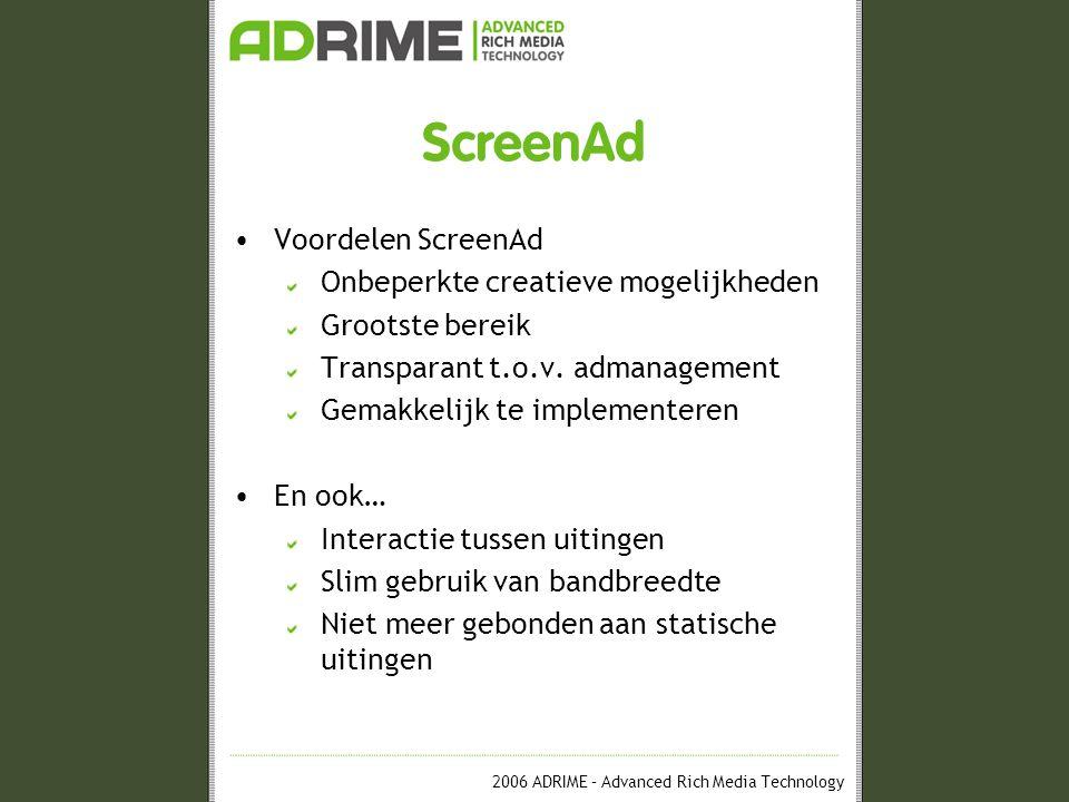 2006 ADRIME – Advanced Rich Media Technology ScreenAd Voordelen ScreenAd Onbeperkte creatieve mogelijkheden Grootste bereik Transparant t.o.v.