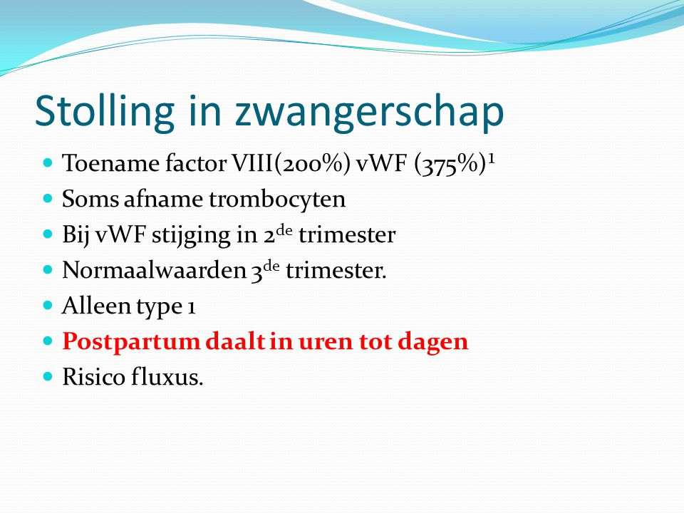 Stolling in zwangerschap Toename factor VIII(200%) vWF (375%)¹ Soms afname trombocyten Bij vWF stijging in 2 de trimester Normaalwaarden 3 de trimester.