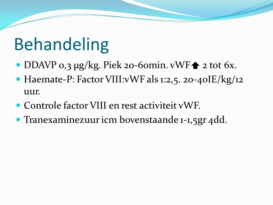 Behandeling DDAVP 0,3 µg/kg. Piek 20-60min. vWF 2 tot 6x. Haemate-P: Factor VIII:vWF als 1:2,5. 20-40IE/kg/12 uur. Controle factor VIII en rest activi