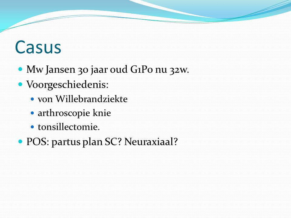 Casus Mw Jansen 30 jaar oud G1P0 nu 32w. Voorgeschiedenis: von Willebrandziekte arthroscopie knie tonsillectomie. POS: partus plan SC? Neuraxiaal?