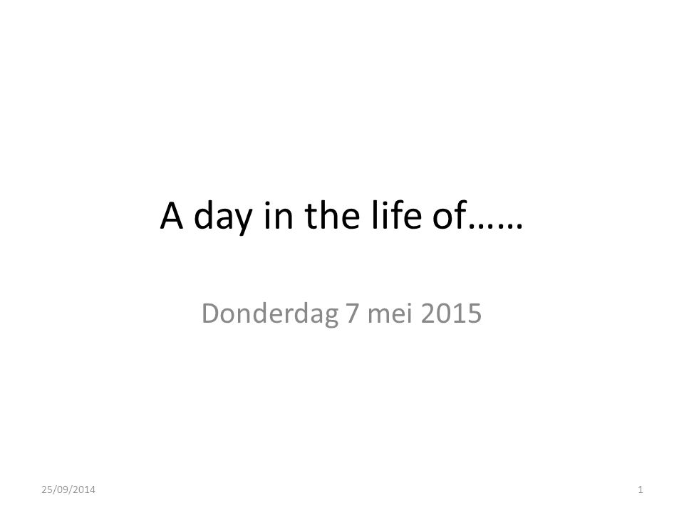 A day in the life of…… Donderdag 7 mei 2015 25/09/20141