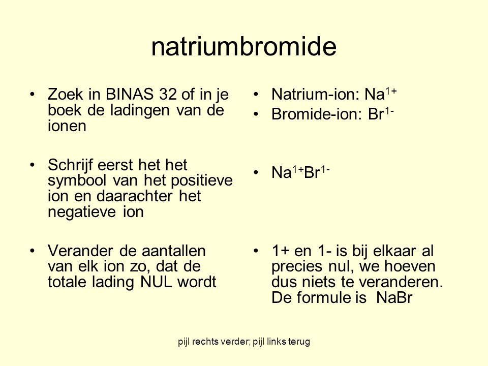 pijl rechts verder; pijl links terug Natriumbromide Na-ion: 1+ Br-ion: 1- dus NaBr