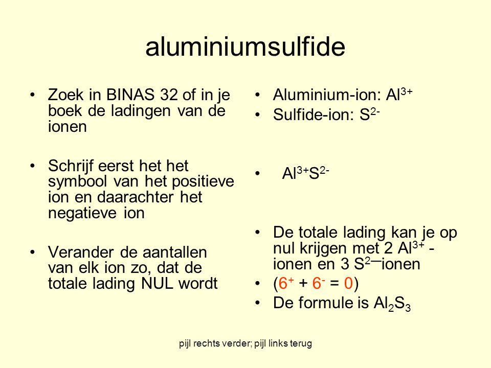pijl rechts verder; pijl links terug aluminiumsulfide Zoek in BINAS 32 of in je boek de ladingen van de ionen Schrijf eerst het het symbool van het po