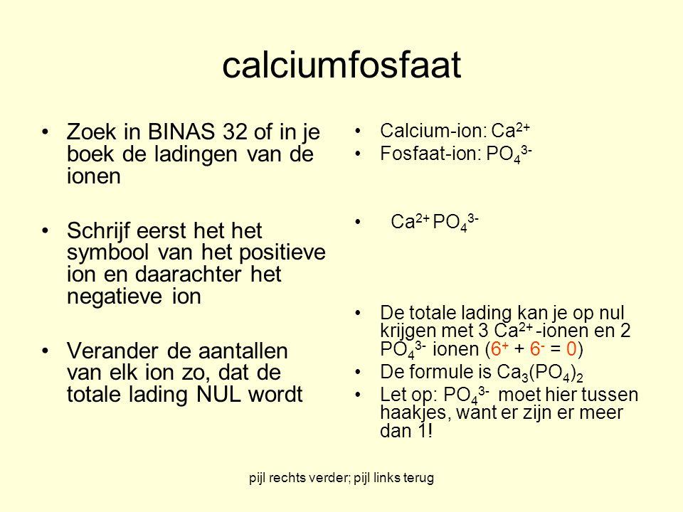 pijl rechts verder; pijl links terug calciumfosfaat Zoek in BINAS 32 of in je boek de ladingen van de ionen Schrijf eerst het het symbool van het posi
