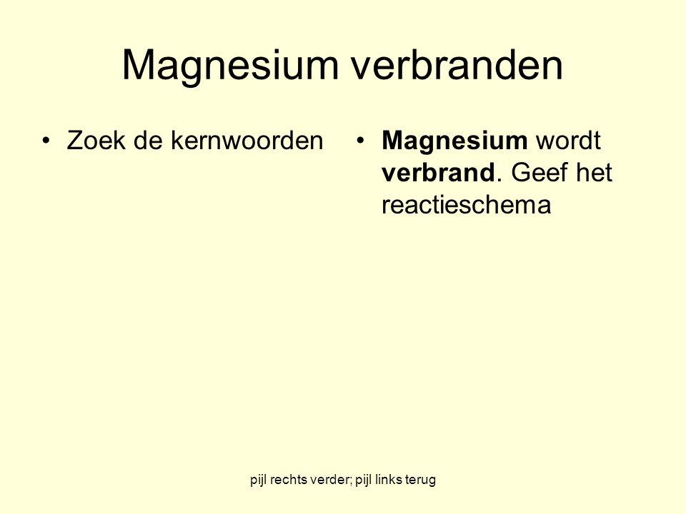 pijl rechts verder; pijl links terug Magnesium verbranden Zoek de kernwoordenMagnesium wordt verbrand. Geef het reactieschema