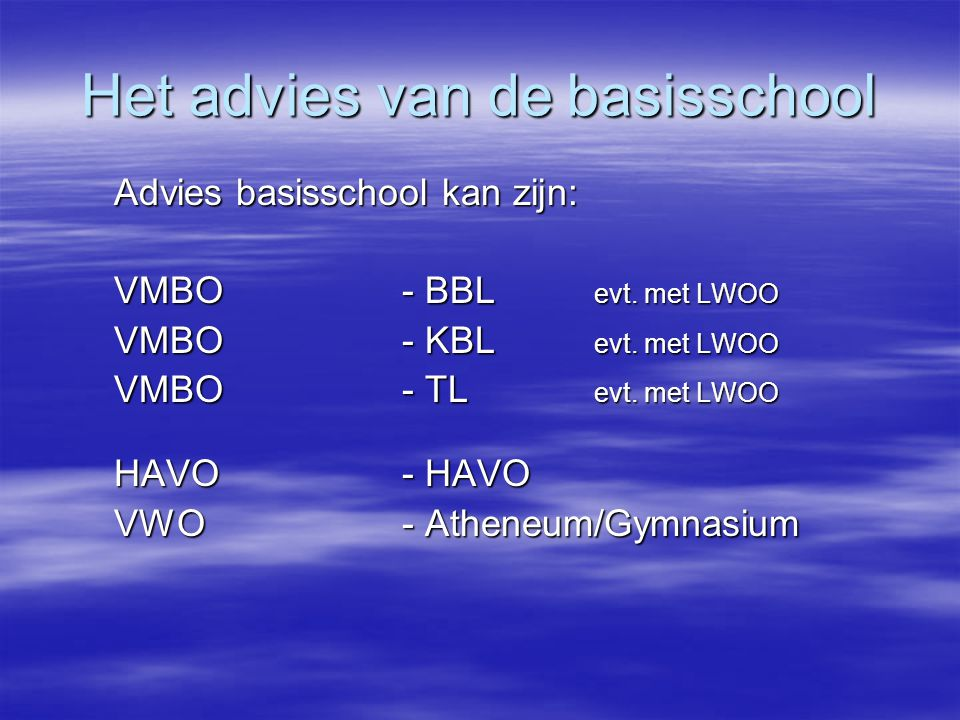 Het advies van de basisschool Advies basisschool kan zijn: VMBO - BBL evt. met LWOO VMBO - KBL evt. met LWOO VMBO - TL evt. met LWOO HAVO- HAVO VWO- A