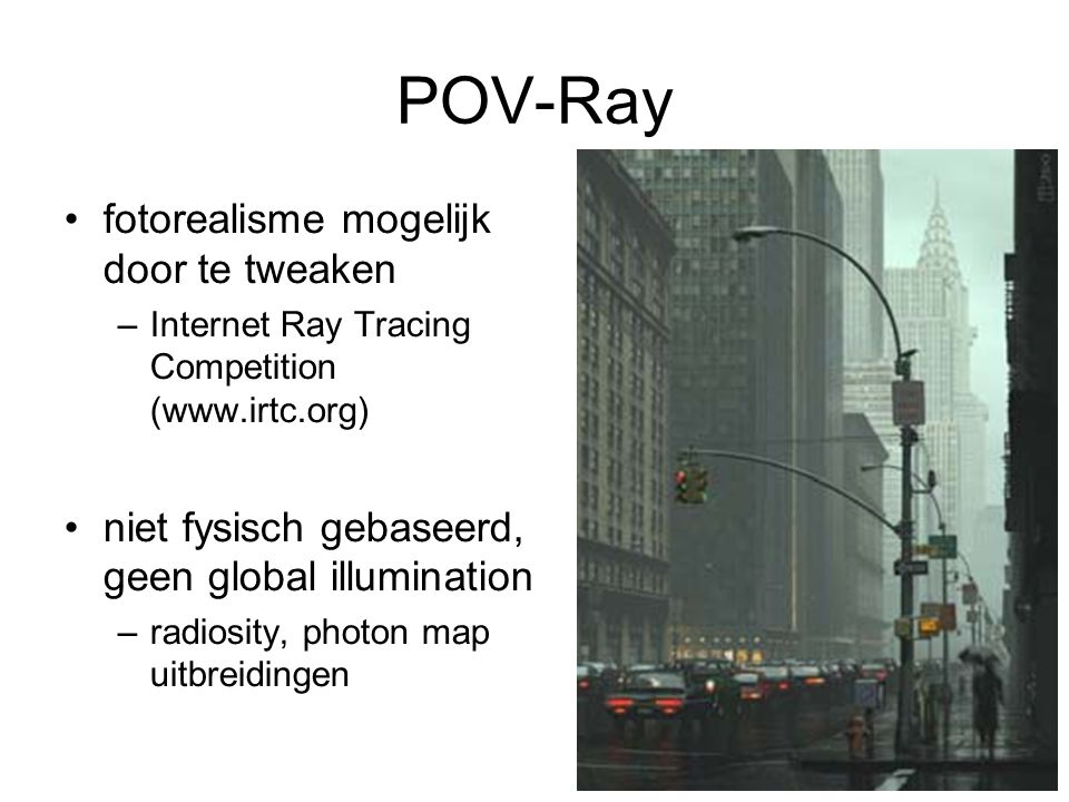 POV-Ray fotorealisme mogelijk door te tweaken –Internet Ray Tracing Competition (www.irtc.org) niet fysisch gebaseerd, geen global illumination –radiosity, photon map uitbreidingen