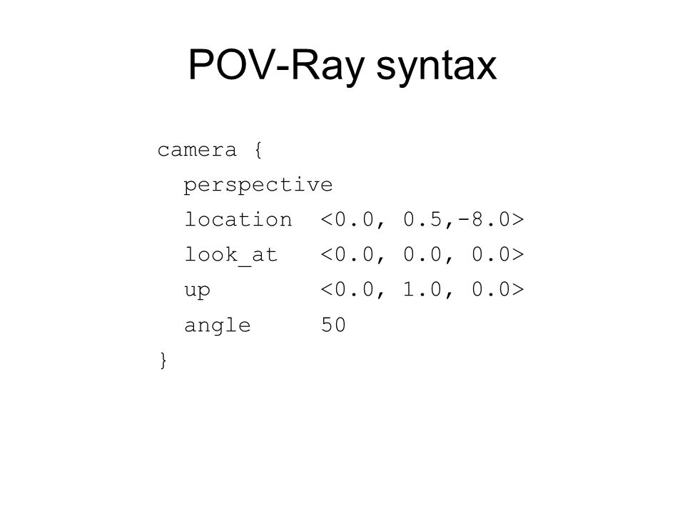POV-Ray syntax camera { perspective location look_at up angle 50 }