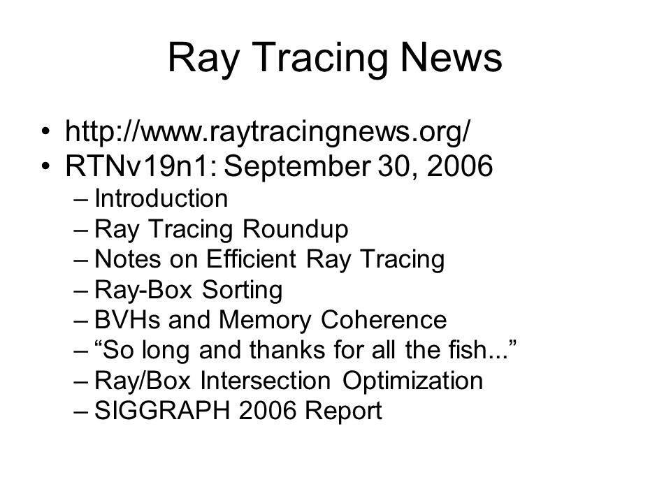 Ray Tracing News http://www.raytracingnews.org/ RTNv19n1: September 30, 2006 –Introduction –Ray Tracing Roundup –Notes on Efficient Ray Tracing –Ray-Box Sorting –BVHs and Memory Coherence – So long and thanks for all the fish... –Ray/Box Intersection Optimization –SIGGRAPH 2006 Report