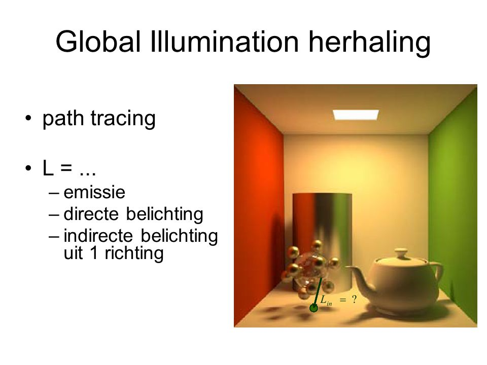 Global Illumination herhaling path tracing L =... –emissie –directe belichting –indirecte belichting uit 1 richting