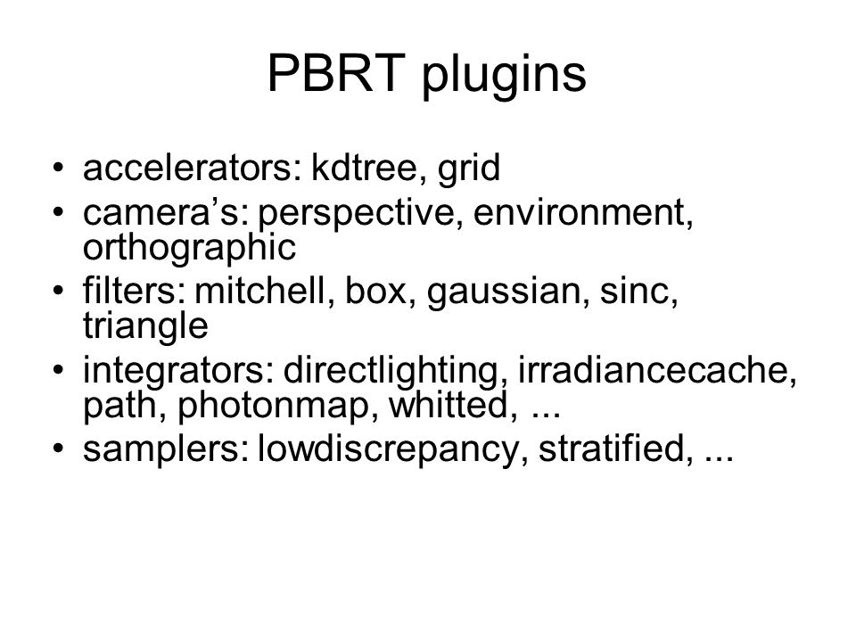 PBRT plugins accelerators: kdtree, grid camera's: perspective, environment, orthographic filters: mitchell, box, gaussian, sinc, triangle integrators: