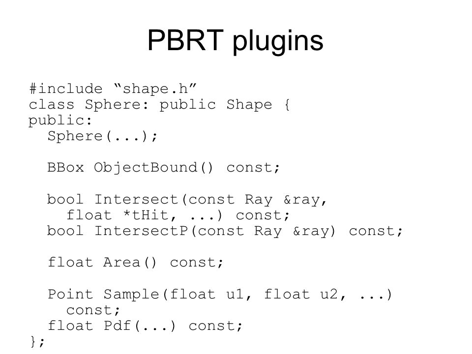 PBRT plugins #include shape.h class Sphere: public Shape { public: Sphere(...); BBox ObjectBound() const; bool Intersect(const Ray &ray, float *tHit,...) const; bool IntersectP(const Ray &ray) const; float Area() const; Point Sample(float u1, float u2,...) const; float Pdf(...) const; };
