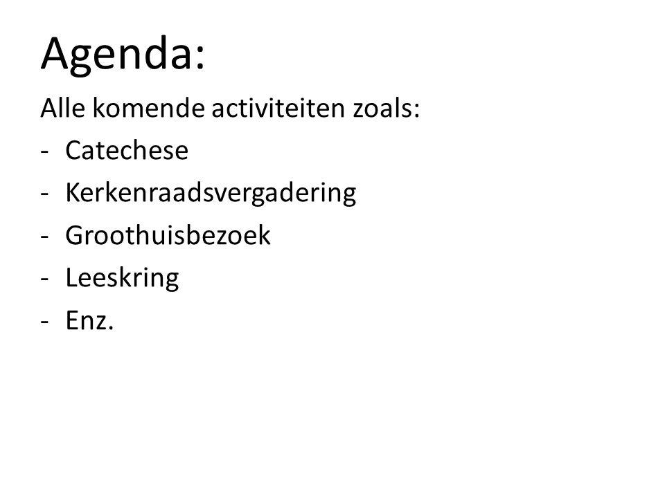 Agenda: Alle komende activiteiten zoals: -Catechese -Kerkenraadsvergadering -Groothuisbezoek -Leeskring -Enz.