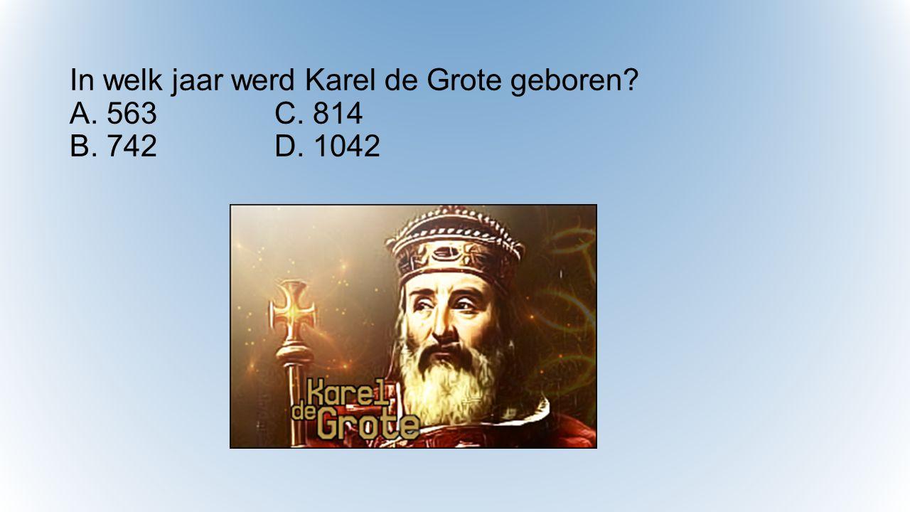 In welk jaar werd Karel de Grote geboren? A. 563C. 814 B. 742D. 1042