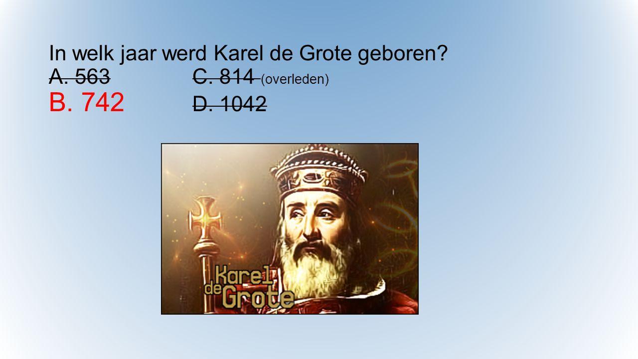 In welk jaar werd Karel de Grote geboren? A. 563C. 814 (overleden) B. 742 D. 1042