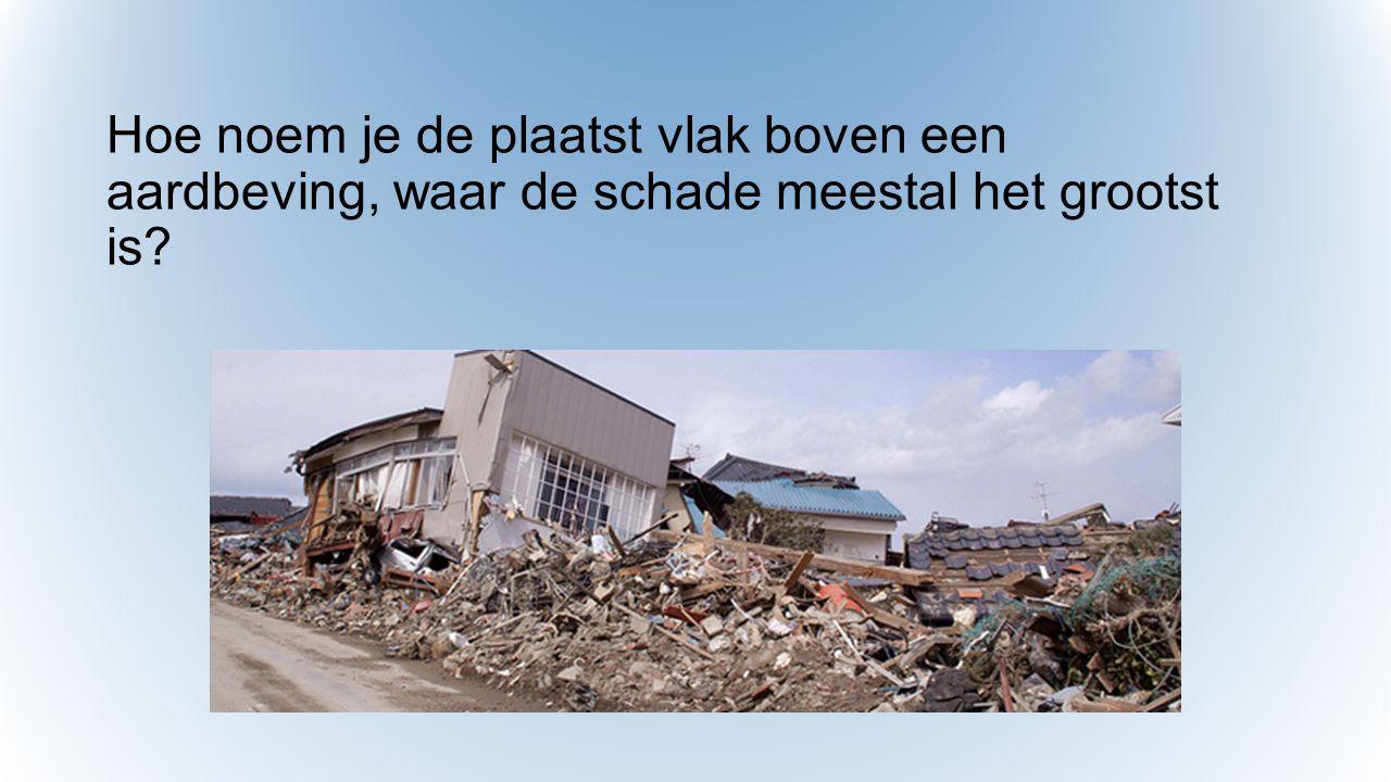 Hoe noem je de plaatst vlak boven een aardbeving, waar de schade meestal het grootst is?