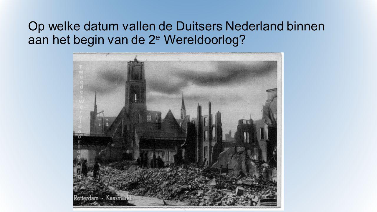 Op welke datum vallen de Duitsers Nederland binnen aan het begin van de 2 e Wereldoorlog?