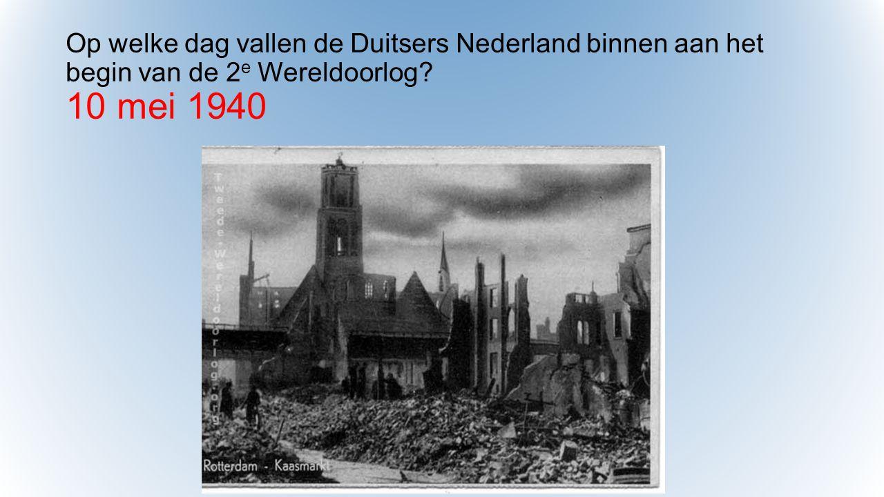 Op welke dag vallen de Duitsers Nederland binnen aan het begin van de 2 e Wereldoorlog? 10 mei 1940