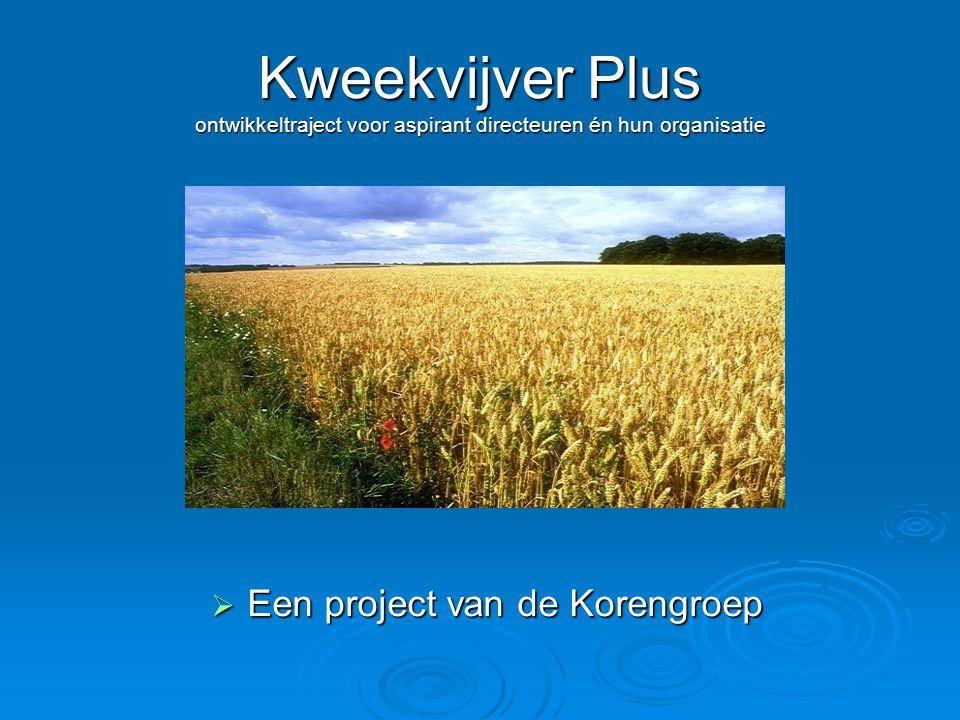 Kweekvijver Plus ontwikkeltraject voor aspirant directeuren én hun organisatie  Een project van de Korengroep