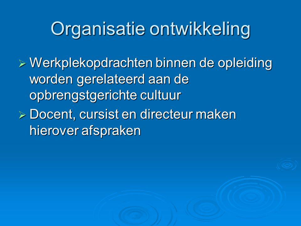 Organisatie ontwikkeling  Werkplekopdrachten binnen de opleiding worden gerelateerd aan de opbrengstgerichte cultuur  Docent, cursist en directeur m