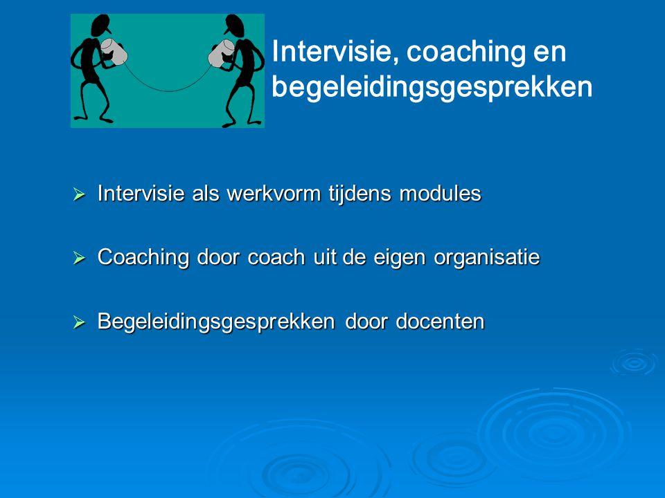  Intervisie als werkvorm tijdens modules  Coaching door coach uit de eigen organisatie  Begeleidingsgesprekken door docenten Intervisie, coaching e
