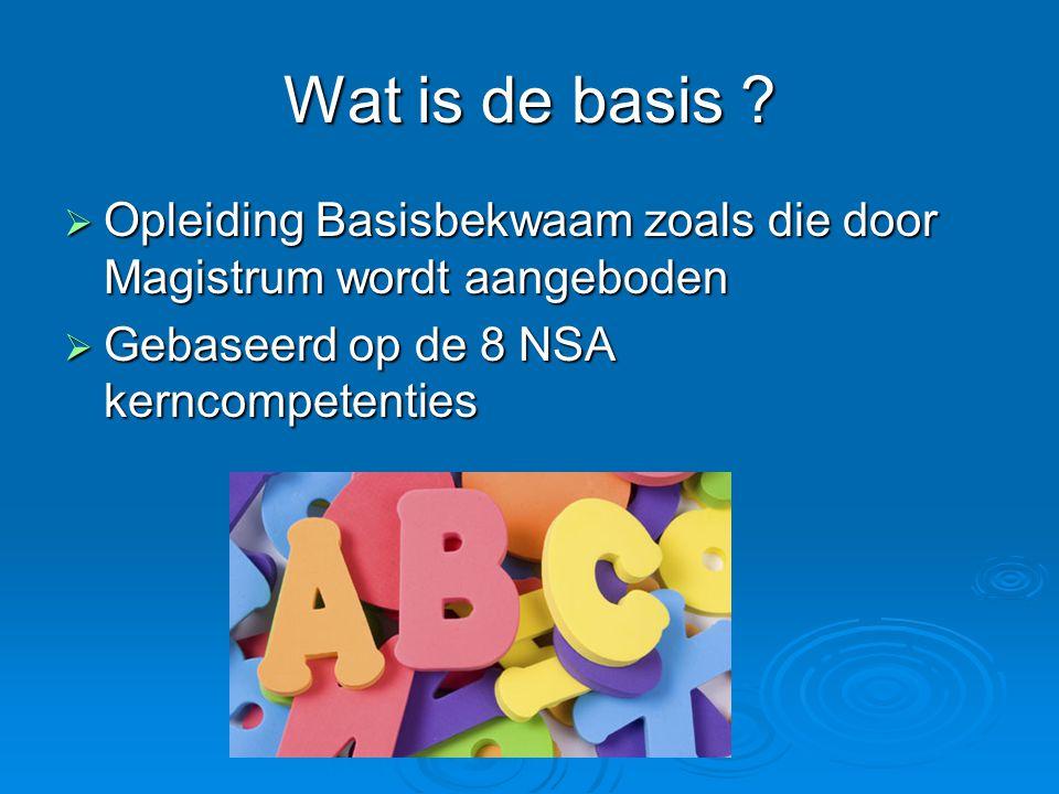 Wat is de basis ?  Opleiding Basisbekwaam zoals die door Magistrum wordt aangeboden  Gebaseerd op de 8 NSA kerncompetenties