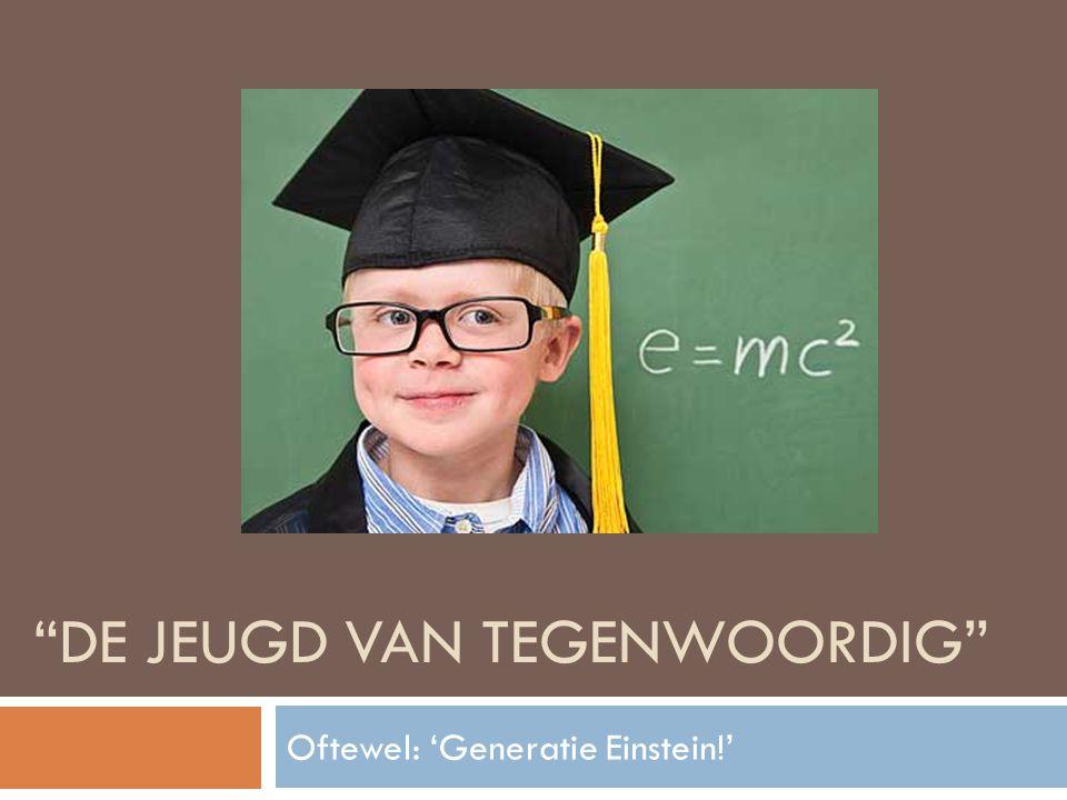 """""""DE JEUGD VAN TEGENWOORDIG"""" Oftewel: 'Generatie Einstein!'"""