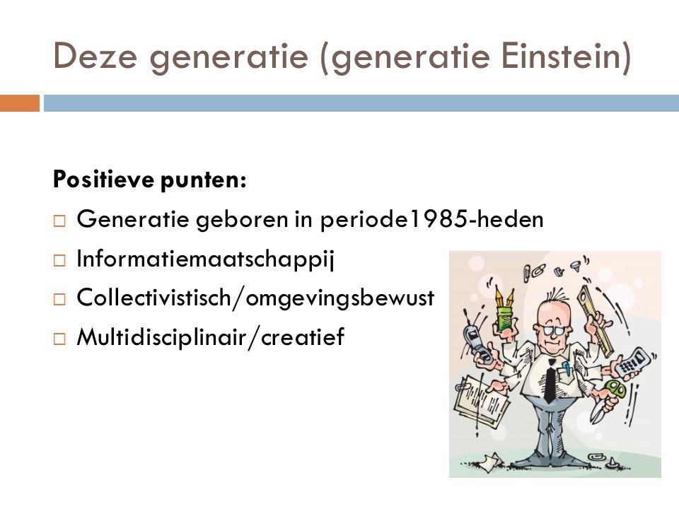 Deze generatie (generatie Einstein) Positieve punten:  Generatie geboren in periode1985-heden  Informatiemaatschappij  Collectivistisch/omgevingsbewust  Multidisciplinair/creatief