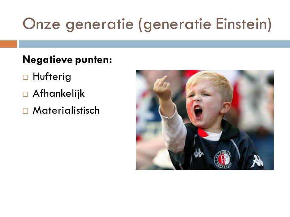 Onze generatie (generatie Einstein) Negatieve punten:  Hufterig  Afhankelijk  Materialistisch