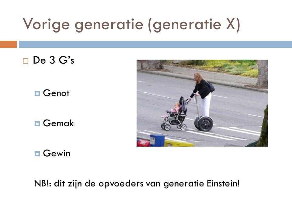 Vorige generatie (generatie X)  De 3 G's  Genot  Gemak  Gewin NB!: dit zijn de opvoeders van generatie Einstein!